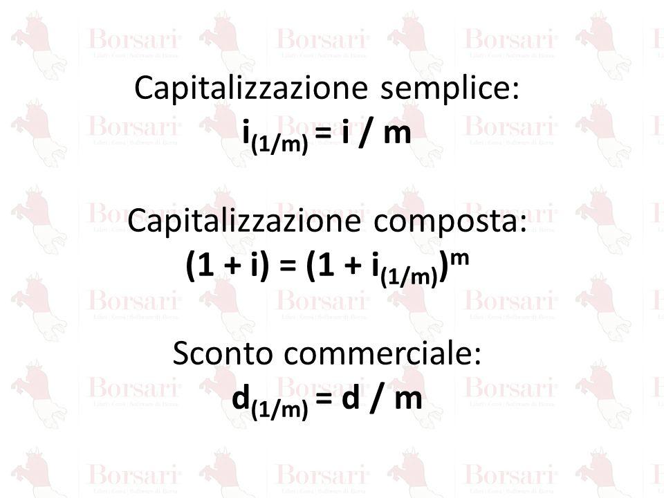 Capitalizzazione semplice: i (1/m) = i / m Capitalizzazione composta: (1 + i) = (1 + i (1/m) ) m Sconto commerciale: d (1/m) = d / m