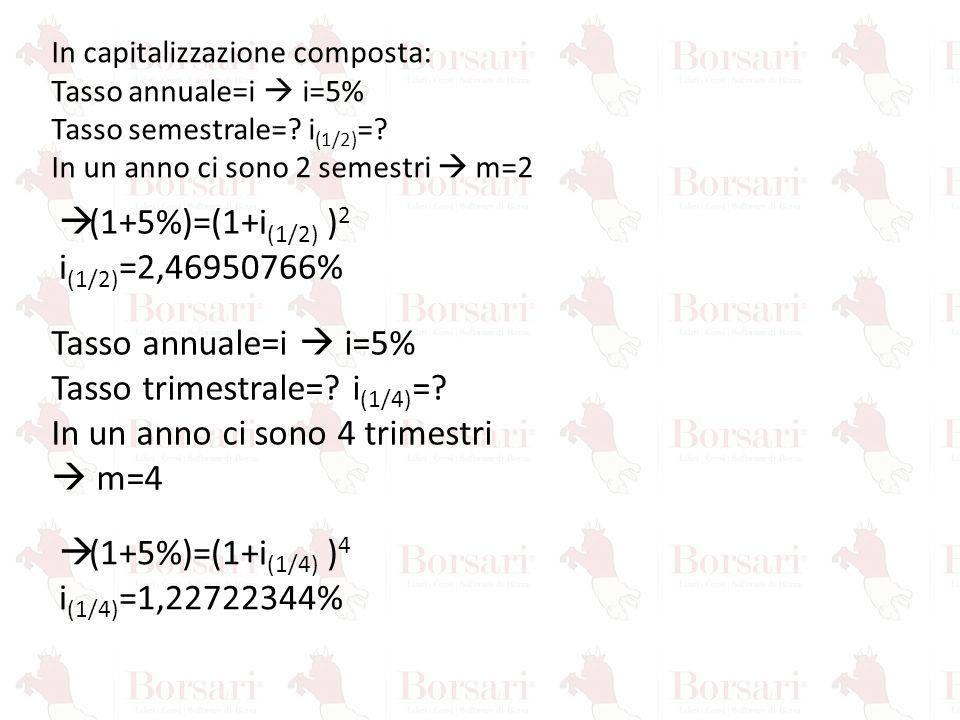 In capitalizzazione composta: Tasso annuale=i  i=5% Tasso semestrale=? i (1/2) =? In un anno ci sono 2 semestri  m=2 Tasso annuale=i  i=5% Tasso tr
