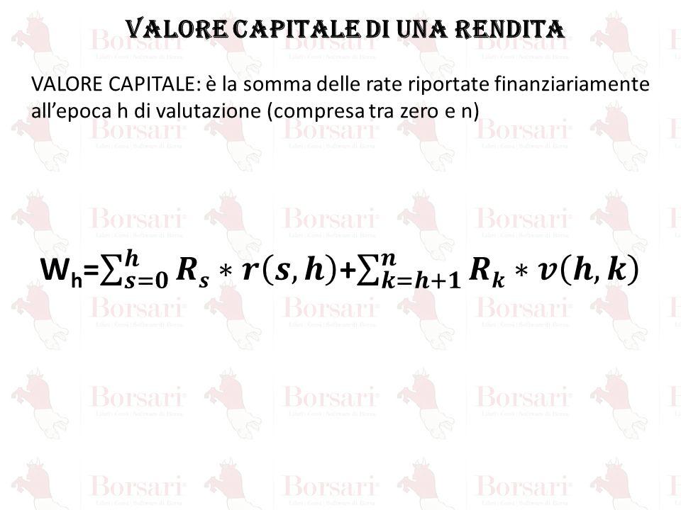 VALORE CAPITALE DI UNA RENDITA VALORE CAPITALE: è la somma delle rate riportate finanziariamente all'epoca h di valutazione (compresa tra zero e n)