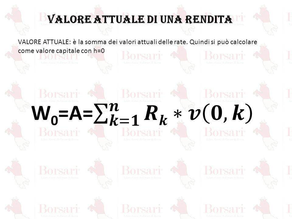 VALORE ATTUALE DI UNA RENDITA VALORE ATTUALE: è la somma dei valori attuali delle rate. Quindi si può calcolare come valore capitale con h=0