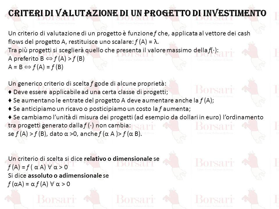 CRITERI DI VALUTAZIONE DI UN PROGETTO DI INVESTIMENTO Un criterio di valutazione di un progetto è funzione f che, applicata al vettore dei cash flows