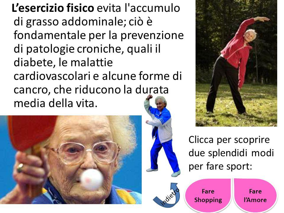 L'esercizio fisico evita l accumulo di grasso addominale; ciò è fondamentale per la prevenzione di patologie croniche, quali il diabete, le malattie cardiovascolari e alcune forme di cancro, che riducono la durata media della vita.