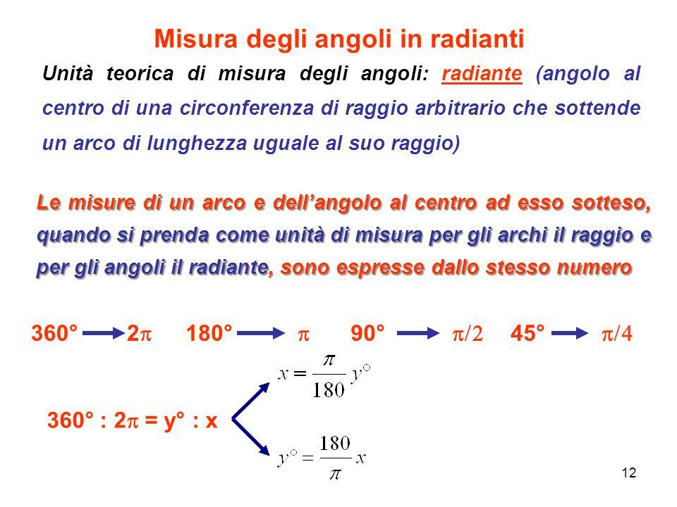 12 Misura degli angoli in radianti Unità teorica di misura degli angoli: radiante (angolo al centro di una circonferenza di raggio arbitrario che sott
