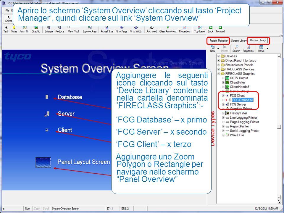 29 29 Aggiungere le seguenti icone cliccando sul tasto 'Device Library' contenute nella cartella denominata 'FIRECLASS Graphics':- 'FCG Database' – x primo 'FCG Server' – x secondo 'FCG Client' – x terzo Aggiungere uno Zoom Polygon o Rectangle per navigare nello schermo Panel Overview Aprire lo schermo 'System Overview' cliccando sul tasto 'Project Manager', quindi cliccare sul link 'System Overview'