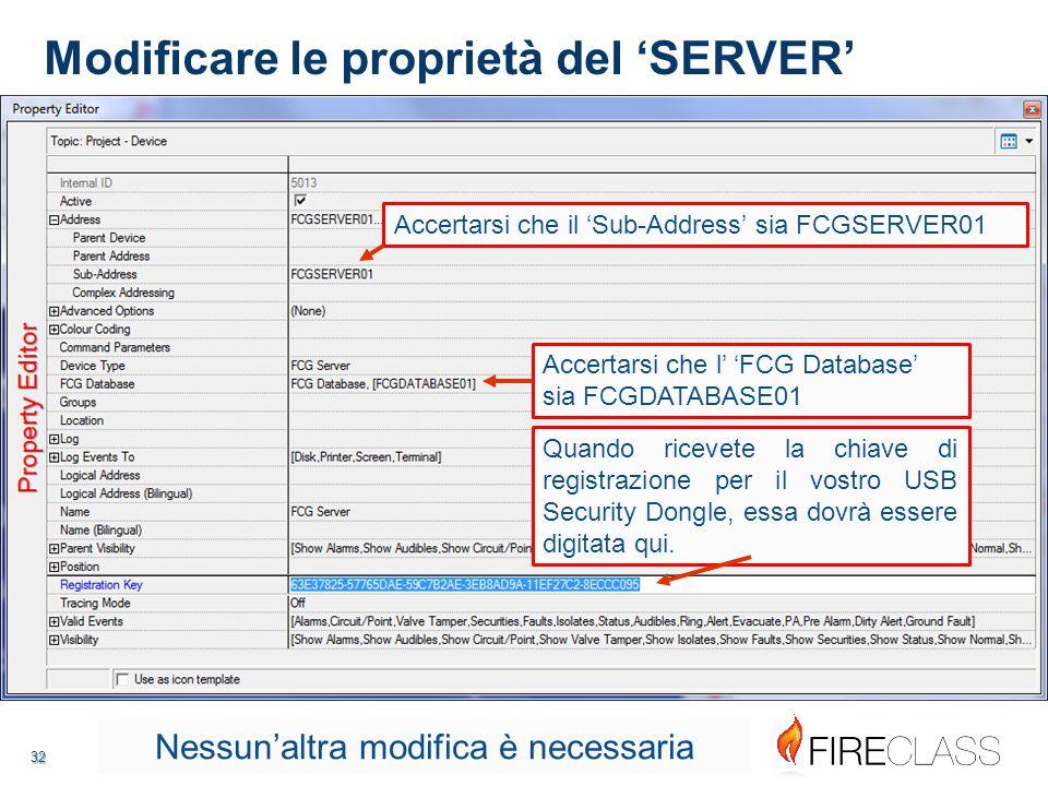 32 32 Modificare le proprietà del 'SERVER' Accertarsi che il 'Sub-Address' sia FCGSERVER01 Accertarsi che l' 'FCG Database' sia FCGDATABASE01 Quando ricevete la chiave di registrazione per il vostro USB Security Dongle, essa dovrà essere digitata qui.