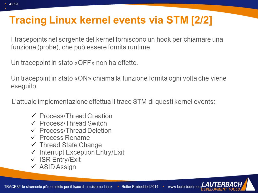 ▪ 42 /51 ▪ TRACE32: lo strumento più completo per il trace di un sistema Linux ▪ Better Embedded 2014 ▪ www.lauterbach.com Tracing Linux kernel events via STM [2/2] L'attuale implementazione effettua il trace STM di questi kernel events: Process/Thread Creation Process/Thread Switch Process/Thread Deletion Process Rename Thread State Change Interrupt Exception Entry/Exit ISR Entry/Exit ASID Assign I tracepoints nel sorgente del kernel forniscono un hook per chiamare una funzione (probe), che può essere fornita runtime.