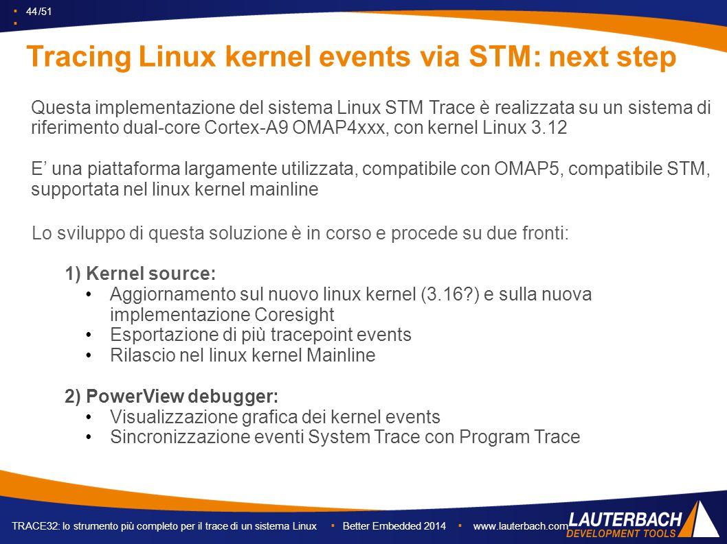 ▪ 44 /51 ▪ TRACE32: lo strumento più completo per il trace di un sistema Linux ▪ Better Embedded 2014 ▪ www.lauterbach.com Tracing Linux kernel events via STM: next step Questa implementazione del sistema Linux STM Trace è realizzata su un sistema di riferimento dual-core Cortex-A9 OMAP4xxx, con kernel Linux 3.12 E' una piattaforma largamente utilizzata, compatibile con OMAP5, compatibile STM, supportata nel linux kernel mainline Lo sviluppo di questa soluzione è in corso e procede su due fronti: 1) Kernel source: Aggiornamento sul nuovo linux kernel (3.16 ) e sulla nuova implementazione Coresight Esportazione di più tracepoint events Rilascio nel linux kernel Mainline 2) PowerView debugger: Visualizzazione grafica dei kernel events Sincronizzazione eventi System Trace con Program Trace