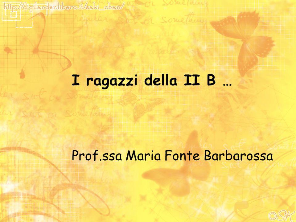 I ragazzi della II B … Prof.ssa Maria Fonte Barbarossa