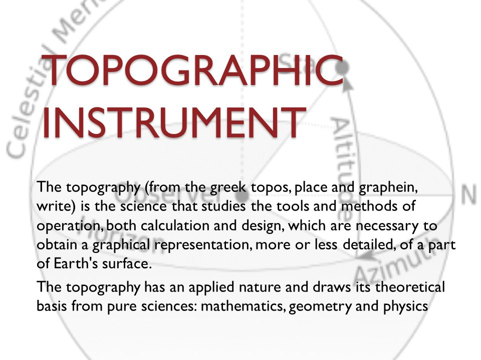 TOPOGRAPHIC INSTRUMENT The topography (from the greek topos, place and graphein, write) is the science that studies the tools and methods of operation, both calculation and design, which are necessary to obtain a graphical representation, more or less detailed, of a part of Earth s surface.