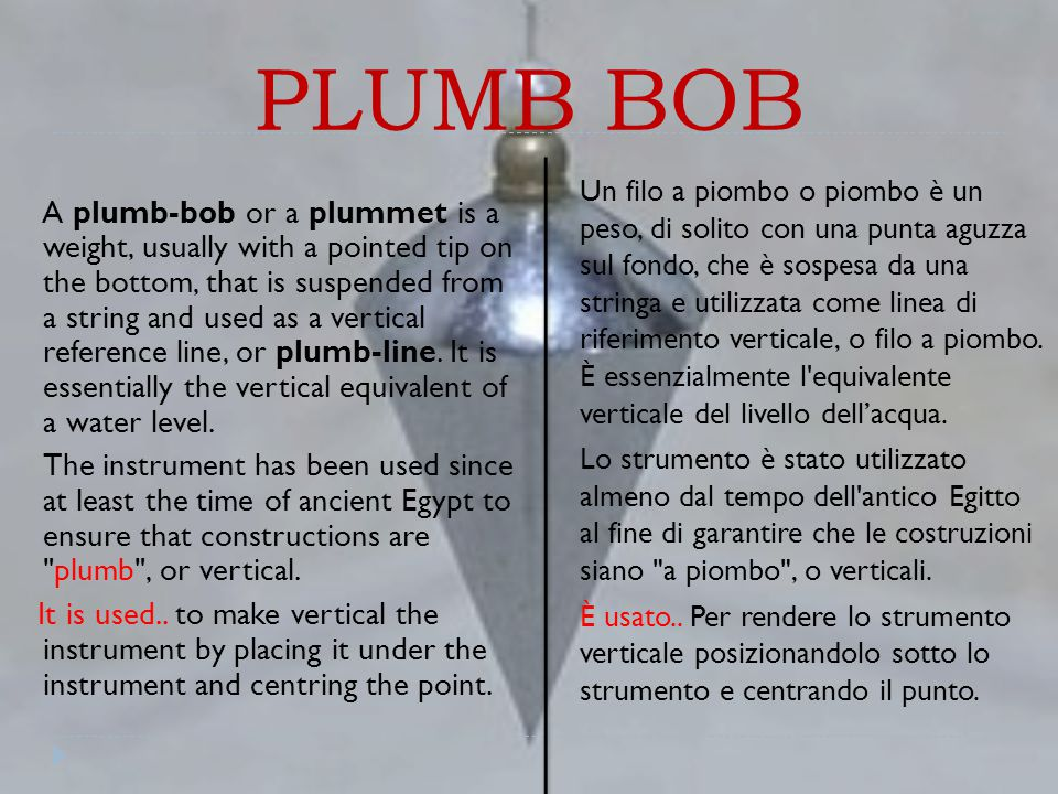PLUMB BOB A plumb-bob or a plummet is a weight, usually with a pointed tip on the bottom, that is suspended from a string and used as a vertical reference line, or plumb-line.