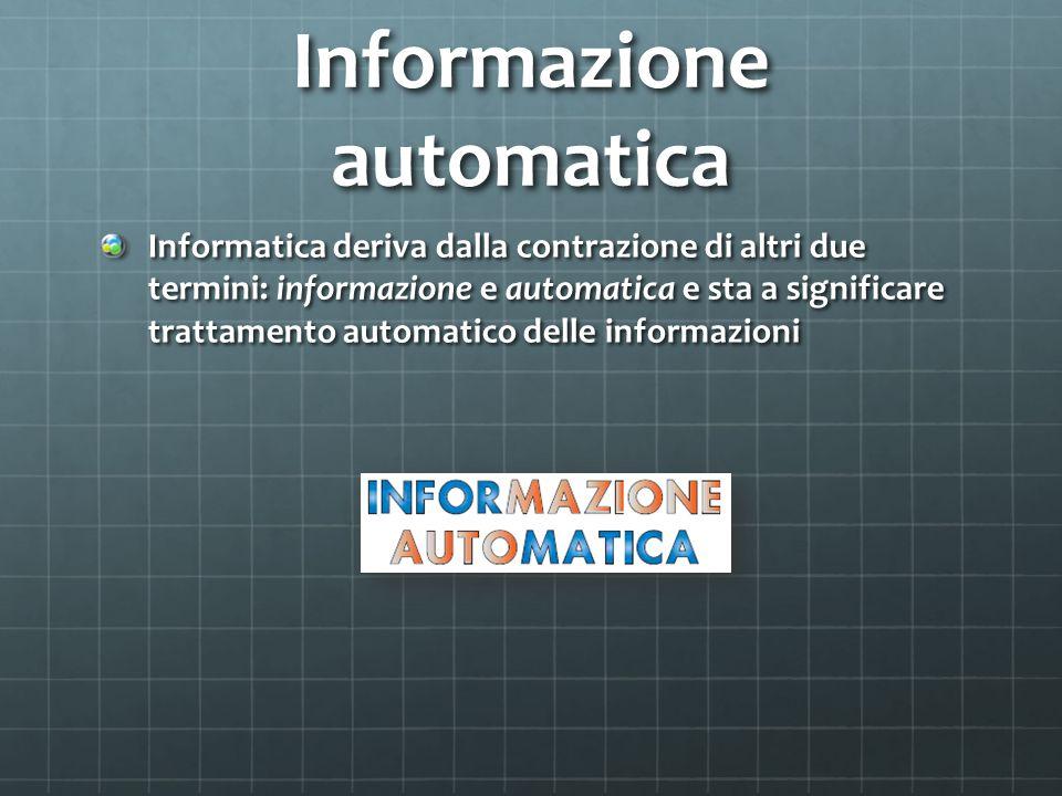 Informazione automatica Informatica deriva dalla contrazione di altri due termini: informazione e automatica e sta a significare trattamento automatic