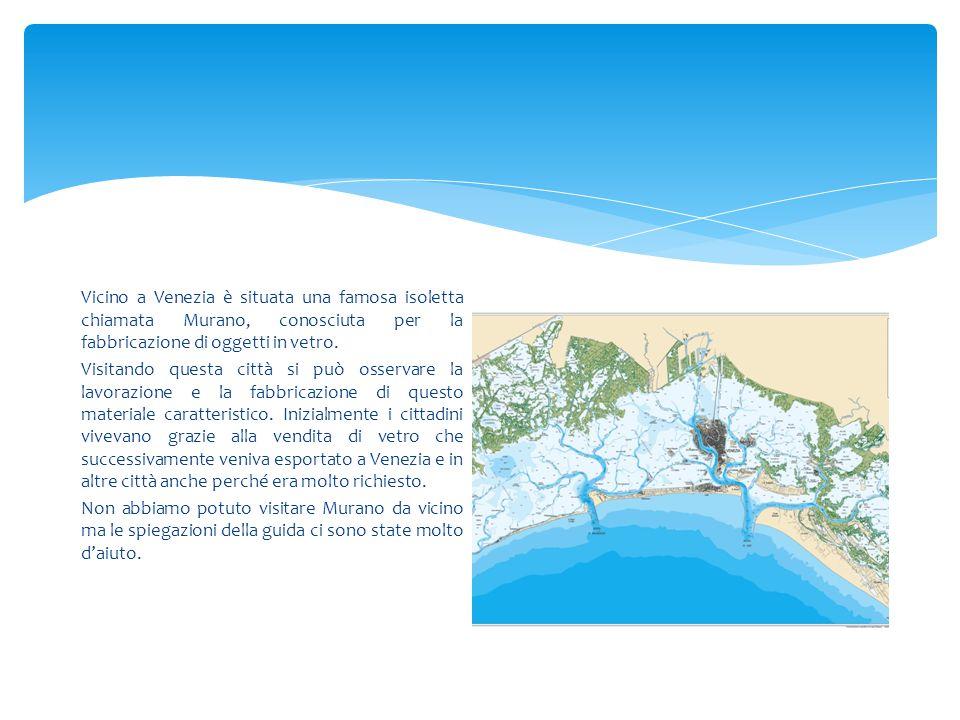 Vicino a Venezia è situata una famosa isoletta chiamata Murano, conosciuta per la fabbricazione di oggetti in vetro. Visitando questa città si può oss