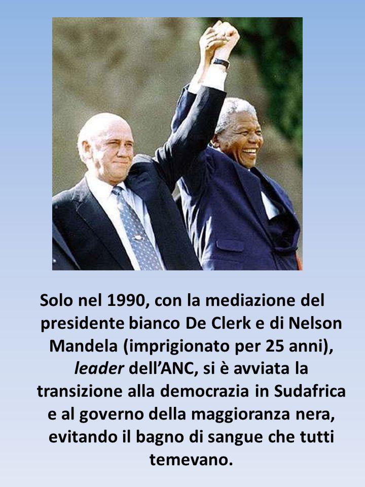 Solo nel 1990, con la mediazione del presidente bianco De Clerk e di Nelson Mandela (imprigionato per 25 anni), leader dell'ANC, si è avviata la transizione alla democrazia in Sudafrica e al governo della maggioranza nera, evitando il bagno di sangue che tutti temevano.