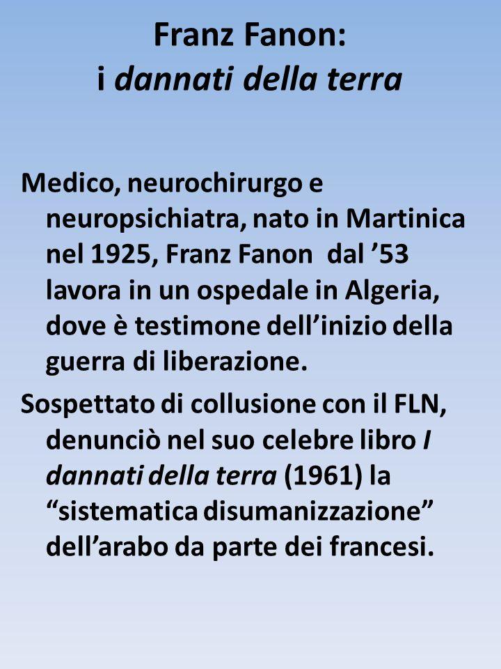 Franz Fanon: i dannati della terra Medico, neurochirurgo e neuropsichiatra, nato in Martinica nel 1925, Franz Fanon dal '53 lavora in un ospedale in Algeria, dove è testimone dell'inizio della guerra di liberazione.
