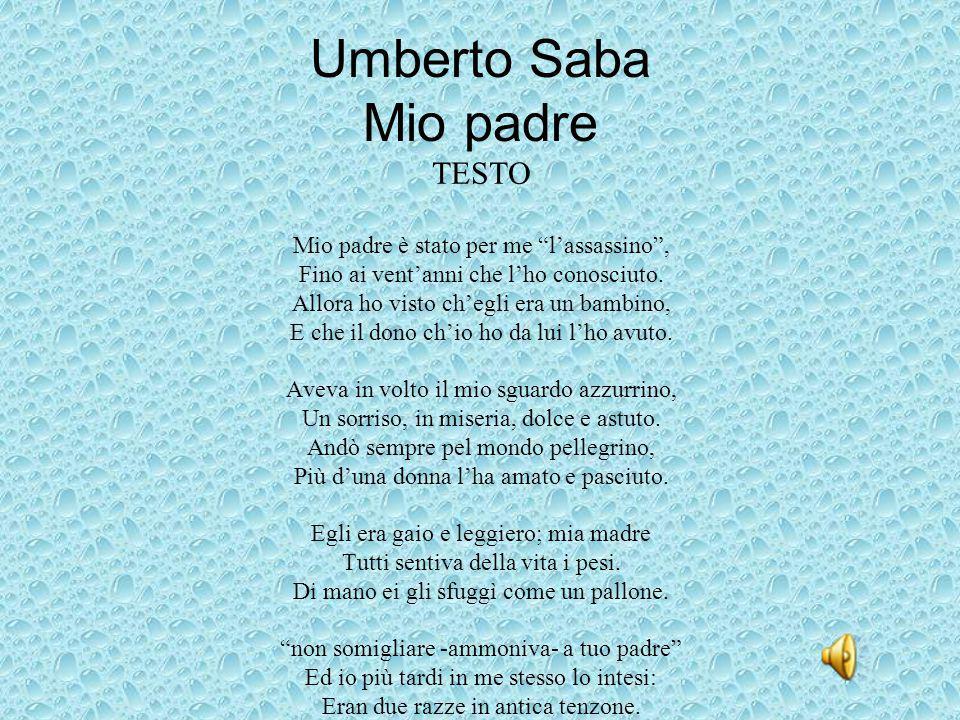 """Umberto Saba Mio padre TESTO Mio padre è stato per me """"l'assassino"""", Fino ai vent'anni che l'ho conosciuto. Allora ho visto ch'egli era un bambino, E"""