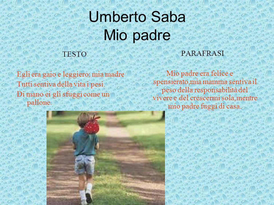 Umberto Saba Mio padre TESTO Egli era gaio e leggiero; mia madre Tutti sentiva della vita i pesi. Di mano ei gli sfuggì come un pallone. PARAFRASI Mio