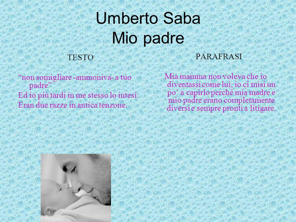 """Umberto Saba Mio padre TESTO """"non somigliare -ammoniva- a tuo padre"""" Ed io più tardi in me stesso lo intesi: Eran due razze in antica tenzone. PARAFRA"""
