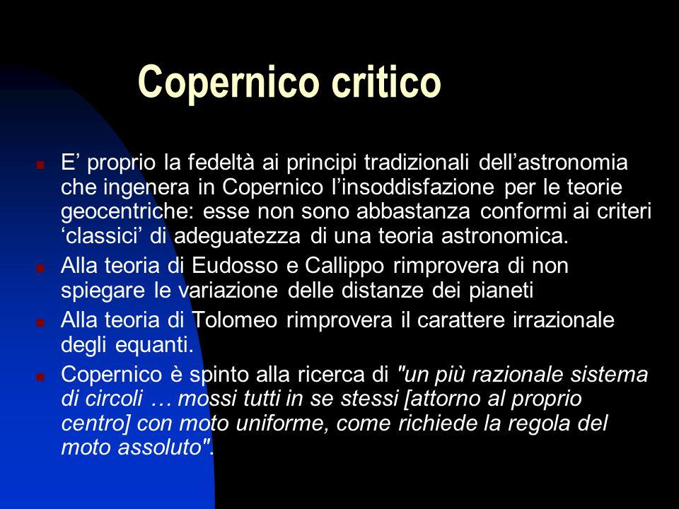 Copernico critico E' proprio la fedeltà ai principi tradizionali dell'astronomia che ingenera in Copernico l'insoddisfazione per le teorie geocentrich