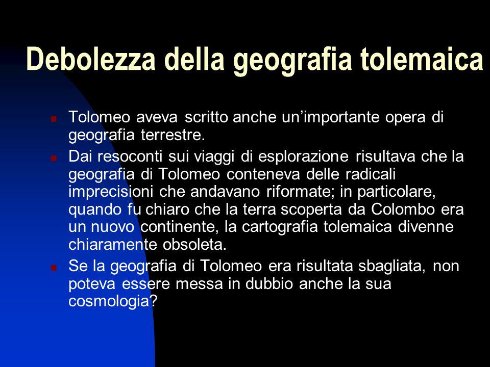 Debolezza della geografia tolemaica Tolomeo aveva scritto anche un'importante opera di geografia terrestre. Dai resoconti sui viaggi di esplorazione r