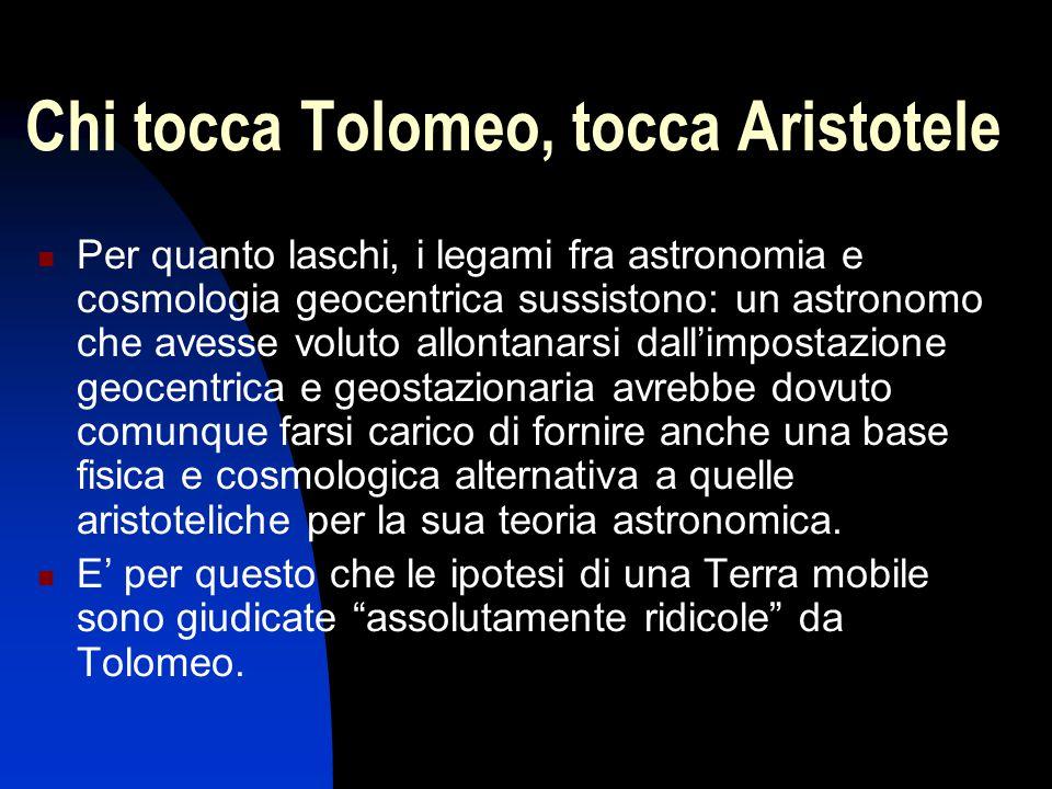 Chi tocca Tolomeo, tocca Aristotele Per quanto laschi, i legami fra astronomia e cosmologia geocentrica sussistono: un astronomo che avesse voluto all
