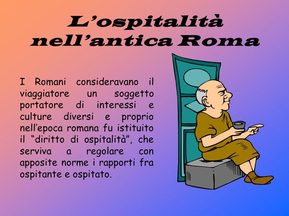 L'ospitalità nell'antica Roma I Romani consideravano il viaggiatore un soggetto portatore di interessi e culture diversi e proprio nell'epoca romana fu istituito il diritto di ospitalità , che serviva a regolare con apposite norme i rapporti fra ospitante e ospitato.