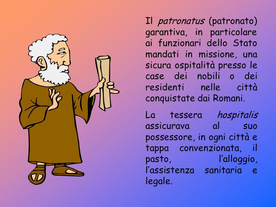 Il patronatus (patronato) garantiva, in particolare ai funzionari dello Stato mandati in missione, una sicura ospitalità presso le case dei nobili o dei residenti nelle città conquistate dai Romani.