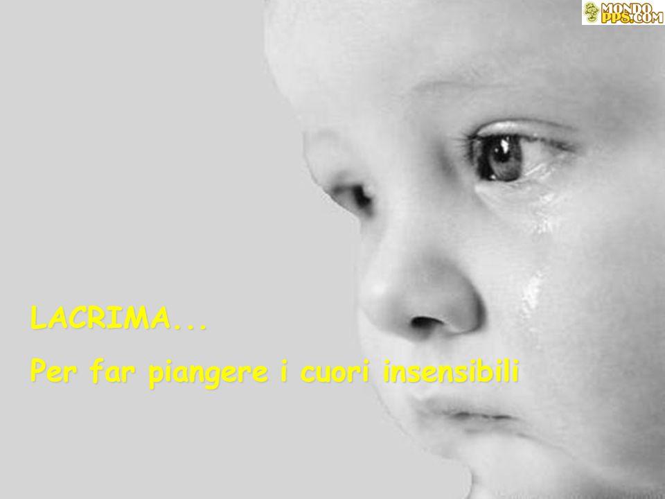 LACRIMA... Per far piangere i cuori insensibili