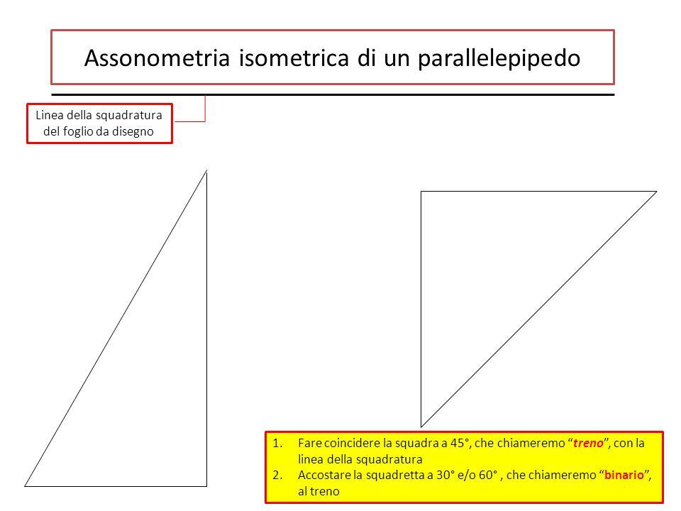 Assonometria isometrica di un parallelepipedo 1.Fare coincidere la squadra a 45°, che chiameremo treno , con la linea della squadratura 2.Accostare la squadretta a 30° e/o 60°, che chiameremo binario , al treno Linea della squadratura del foglio da disegno