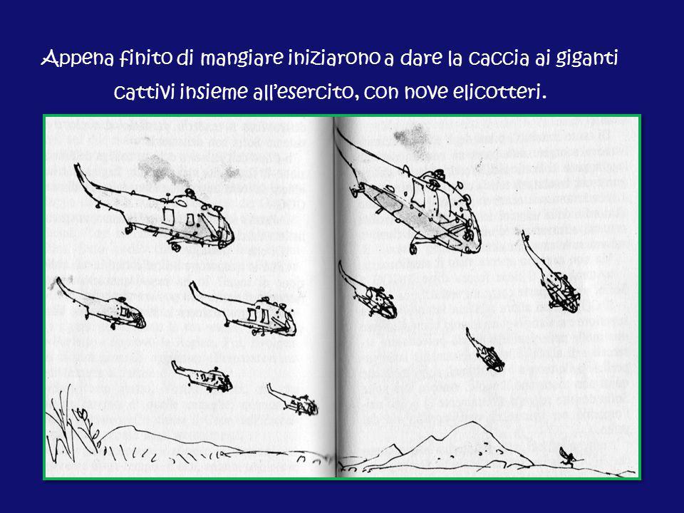 Appena finito di mangiare iniziarono a dare la caccia ai giganti cattivi insieme all'esercito, con nove elicotteri.