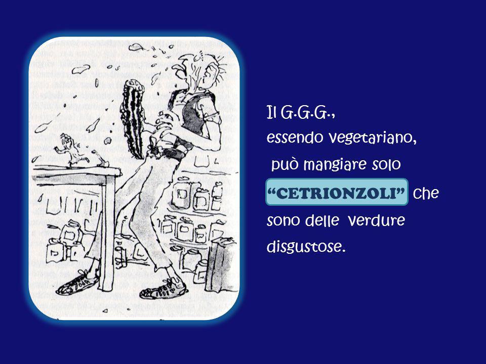"""Il G.G.G., essendo vegetariano, può mangiare solo """"CETRIONZOLI"""" che sono delle verdure disgustose."""