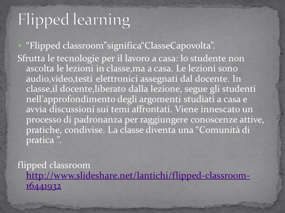 """""""Flipped classroom""""significa""""ClasseCapovolta"""". Sfrutta le tecnologie per il lavoro a casa: lo studente non ascolta le lezioni in classe,ma a casa. Le"""