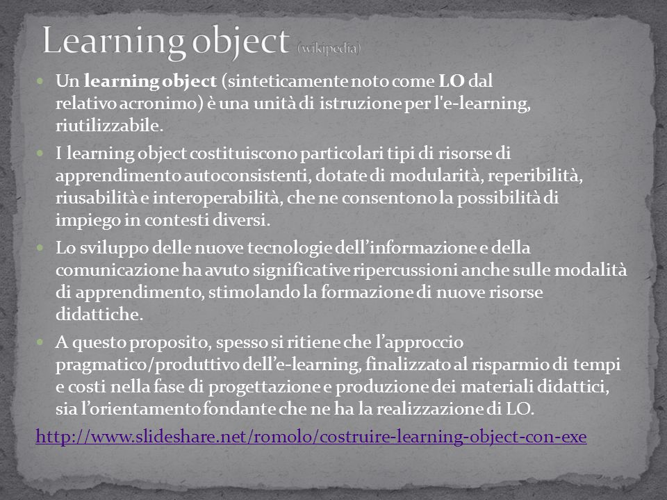 Un learning object (sinteticamente noto come LO dal relativo acronimo) è una unità di istruzione per l'e-learning, riutilizzabile. I learning object c