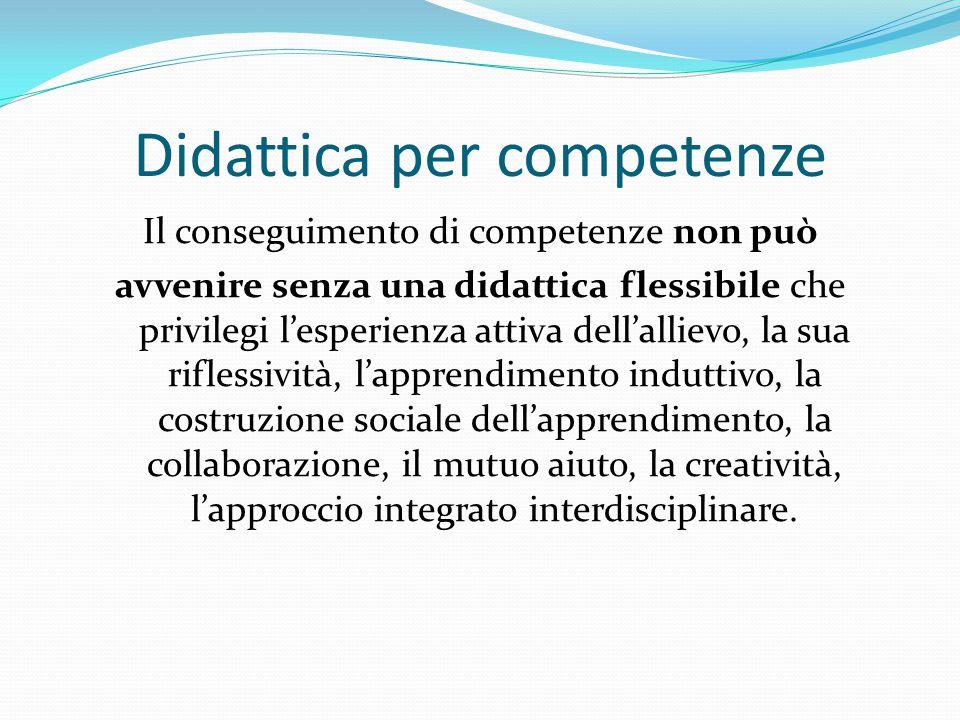 Il conseguimento di competenze non può avvenire senza una didattica flessibile che privilegi l'esperienza attiva dell'allievo, la sua riflessività, l'apprendimento induttivo, la costruzione sociale dell'apprendimento, la collaborazione, il mutuo aiuto, la creatività, l'approccio integrato interdisciplinare.