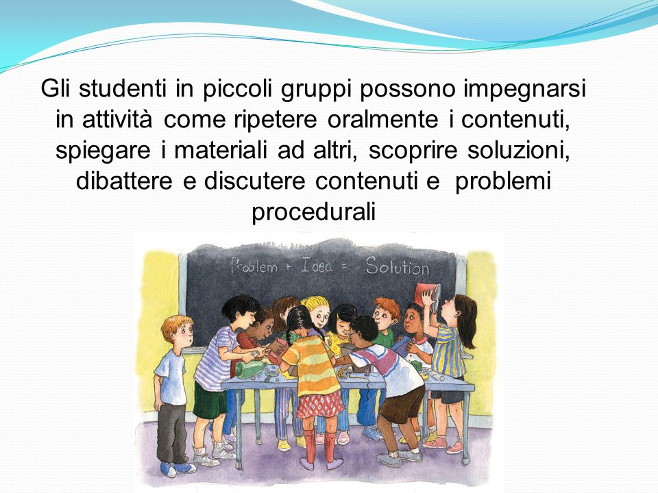 Gli studenti in piccoli gruppi possono impegnarsi in attività come ripetere oralmente i contenuti, spiegare i materiali ad altri, scoprire soluzioni, dibattere e discutere contenuti e problemi procedurali