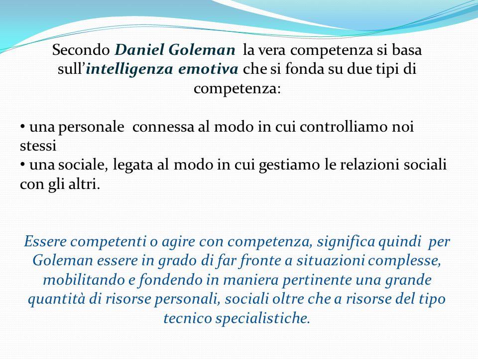 Secondo Daniel Goleman la vera competenza si basa sull'intelligenza emotiva che si fonda su due tipi di competenza: una personale connessa al modo in cui controlliamo noi stessi una sociale, legata al modo in cui gestiamo le relazioni sociali con gli altri.