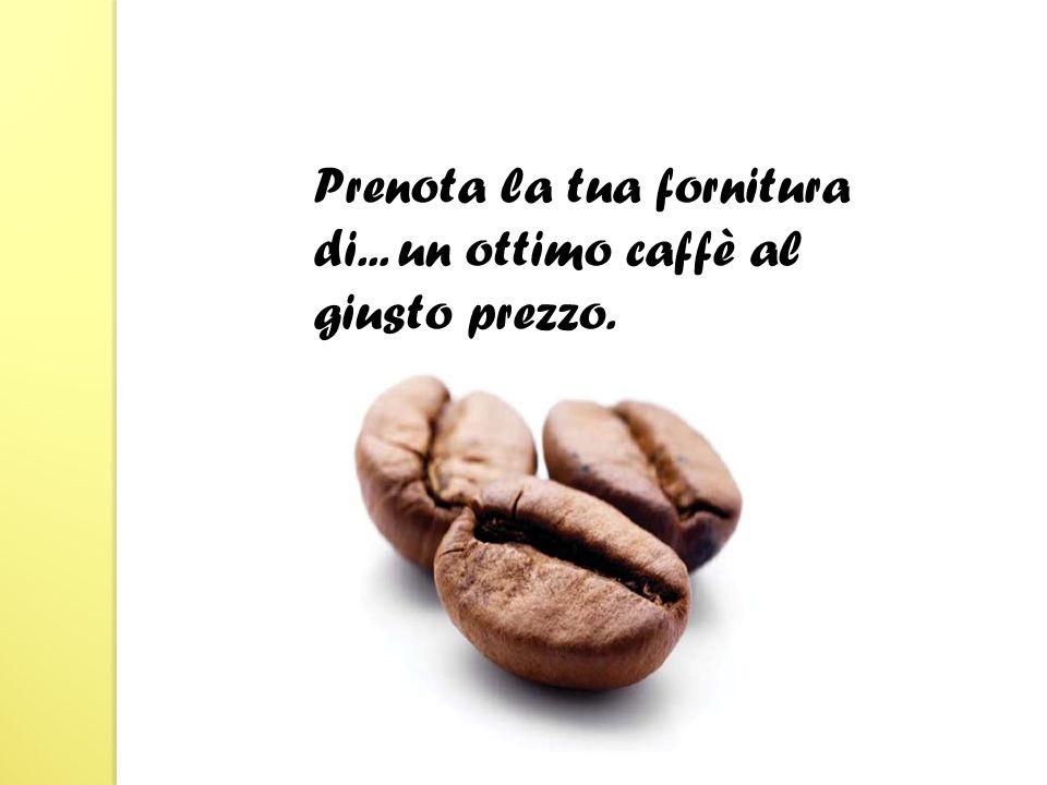 Prenota la tua fornitura di... un ottimo caffè al giusto prezzo.