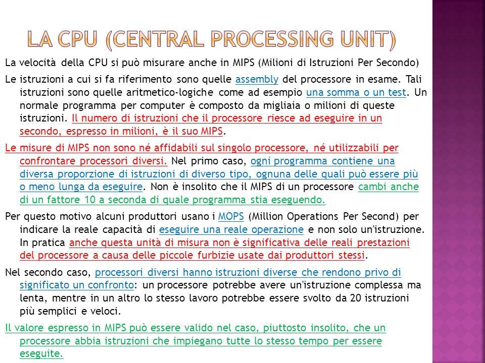 La velocità della CPU si può misurare anche in MIPS (Milioni di Istruzioni Per Secondo) Le istruzioni a cui si fa riferimento sono quelle assembly del