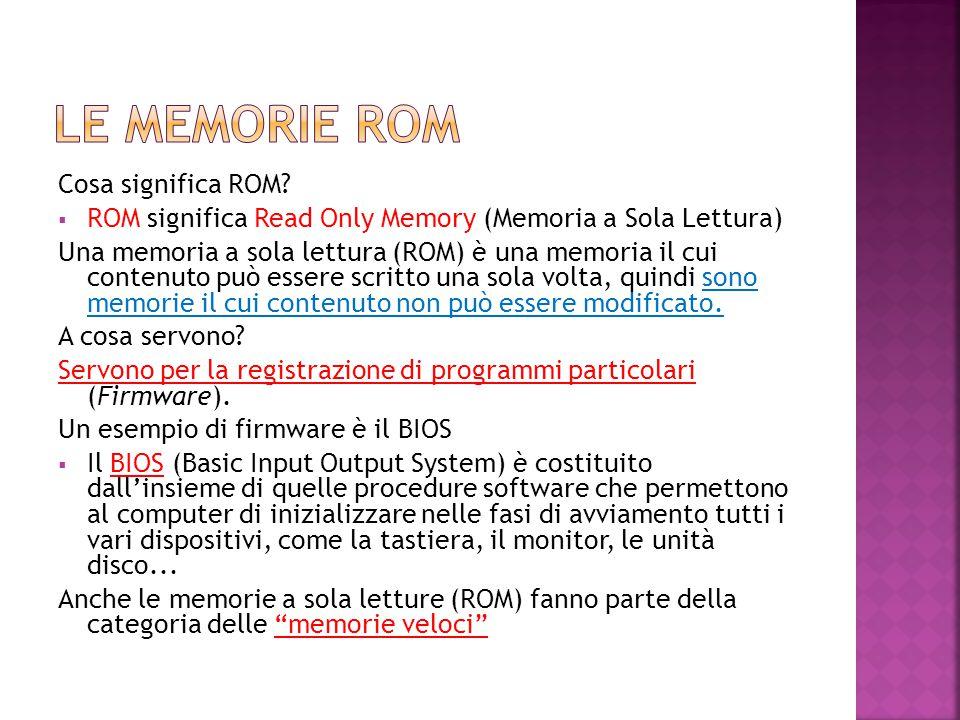 Cosa significa ROM?  ROM significa Read Only Memory (Memoria a Sola Lettura) Una memoria a sola lettura (ROM) è una memoria il cui contenuto può esse