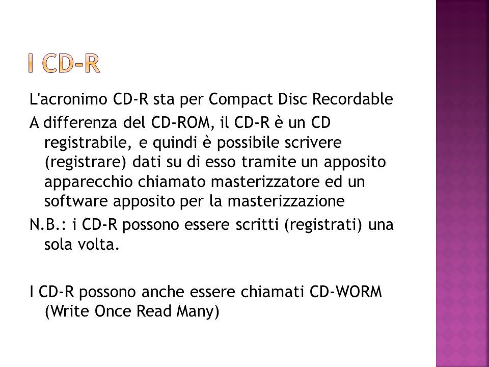 L'acronimo CD-R sta per Compact Disc Recordable A differenza del CD-ROM, il CD-R è un CD registrabile, e quindi è possibile scrivere (registrare) dati