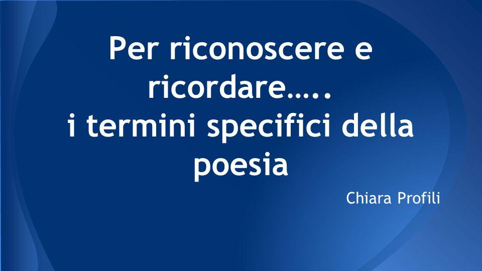 Per riconoscere e ricordare….. i termini specifici della poesia Chiara Profili