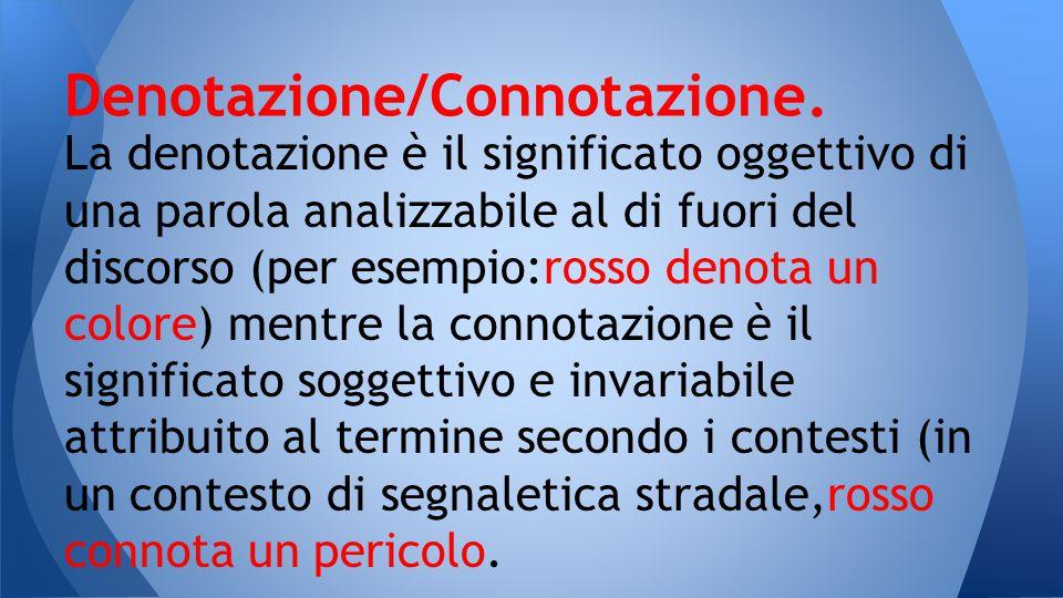 La denotazione è il significato oggettivo di una parola analizzabile al di fuori del discorso (per esempio:rosso denota un colore) mentre la connotazi