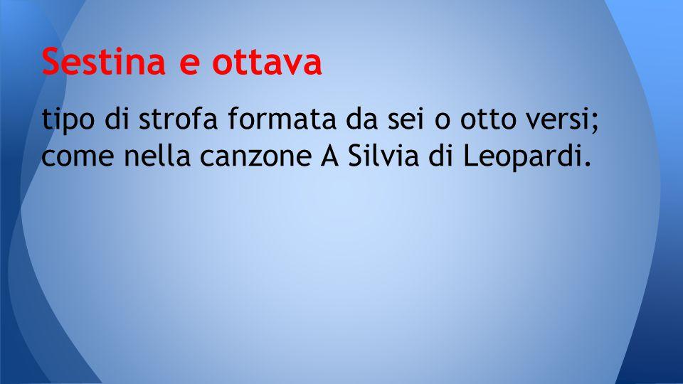 tipo di strofa formata da sei o otto versi; come nella canzone A Silvia di Leopardi. Sestina e ottava
