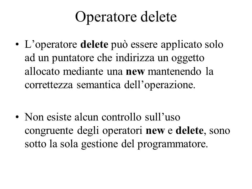 Operatore delete L'operatore delete può essere applicato solo ad un puntatore che indirizza un oggetto allocato mediante una new mantenendo la correttezza semantica dell'operazione.