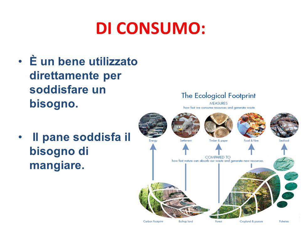 DI CONSUMO: È un bene utilizzato direttamente per soddisfare un bisogno. Il pane soddisfa il bisogno di mangiare.