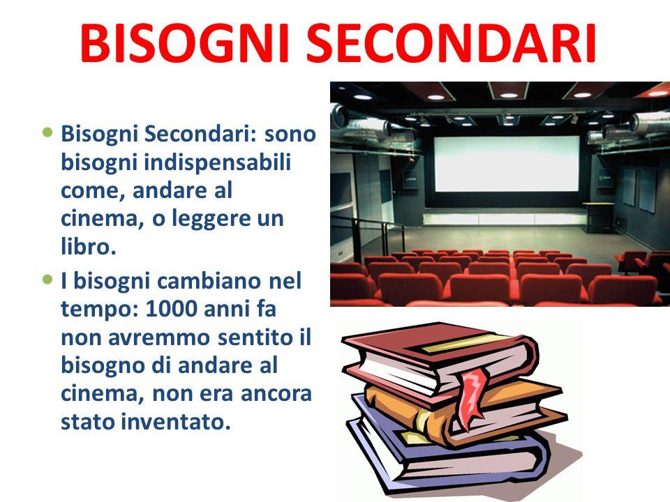 BISOGNI SECONDARI Bisogni Secondari: sono bisogni indispensabili come, andare al cinema, o leggere un libro. I bisogni cambiano nel tempo: 1000 anni f