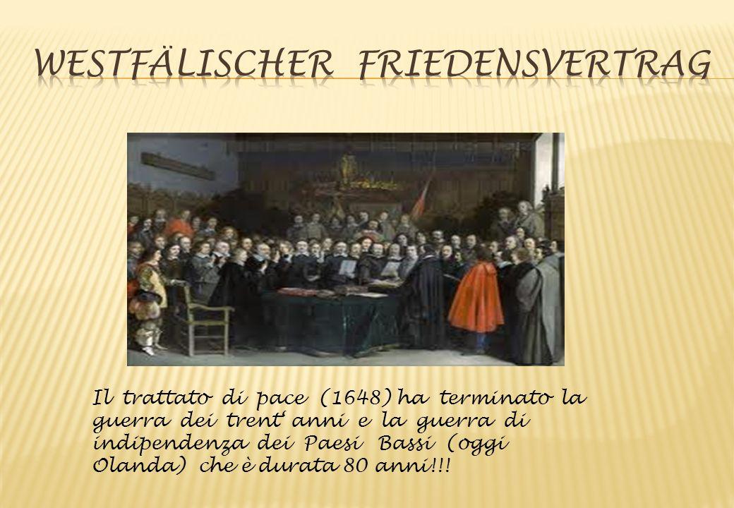Il trattato di pace (1648) ha terminato la guerra dei trent' anni e la guerra di indipendenza dei Paesi Bassi (oggi Olanda) che è durata 80 anni!!!