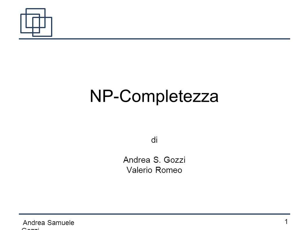 Andrea Samuele Gozzi 1212 NP-Completezza Come detto in precedenza, i problemi NP-completi non ammettano algoritmi polinomiali di risoluzione.