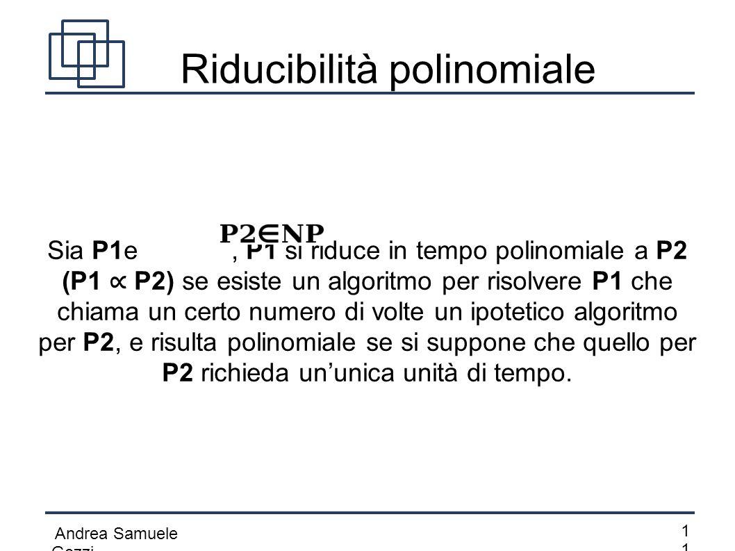 Andrea Samuele Gozzi 1 Riducibilità polinomiale Sia P1e, P1 si riduce in tempo polinomiale a P2 (P1 ∝ P2) se esiste un algoritmo per risolvere P1 che
