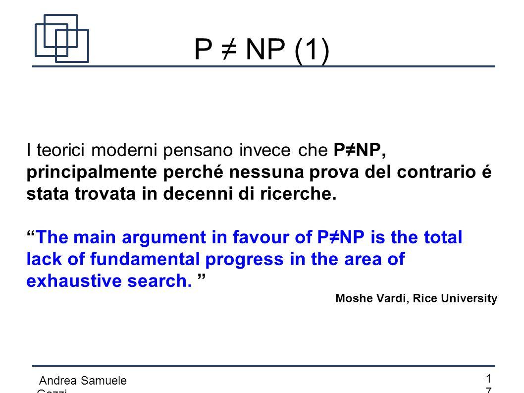Andrea Samuele Gozzi 1717 P ≠ NP (1) I teorici moderni pensano invece che P≠NP, principalmente perché nessuna prova del contrario é stata trovata in