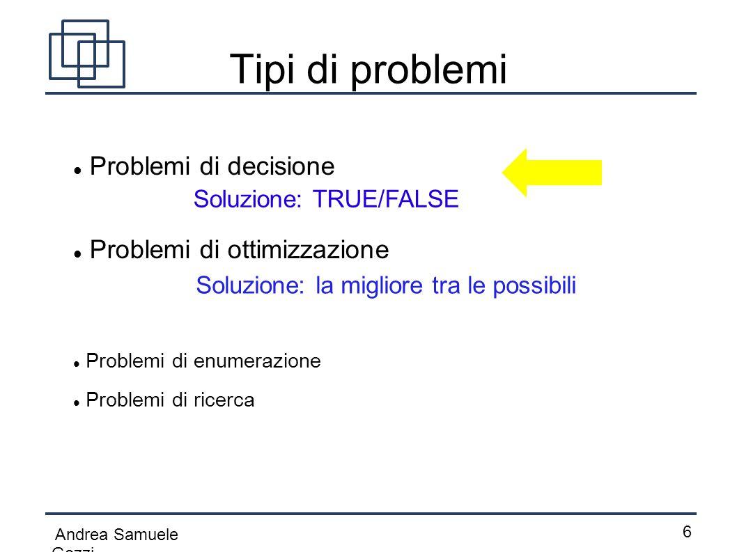 Andrea Samuele Gozzi 6 Tipi di problemi Problemi di decisione Problemi di enumerazione Problemi di ottimizzazione Problemi di ricerca Soluzione: TRUE/